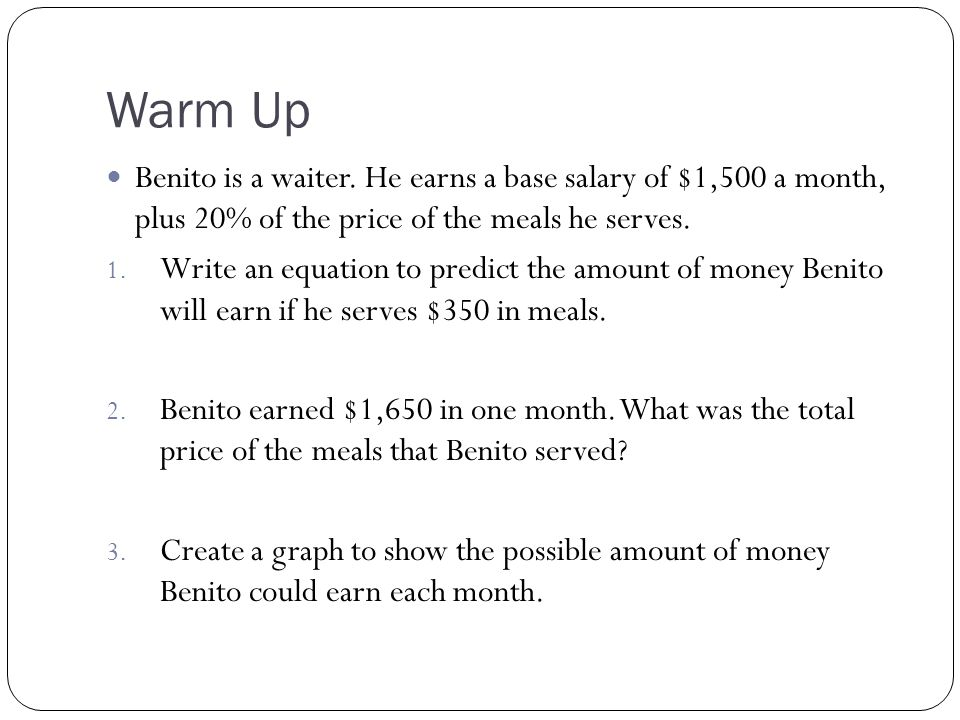 Warm Up Benito is a waiter. He earns a base salary of $1,500 a month, plus 20% of the price of the meals he serves.