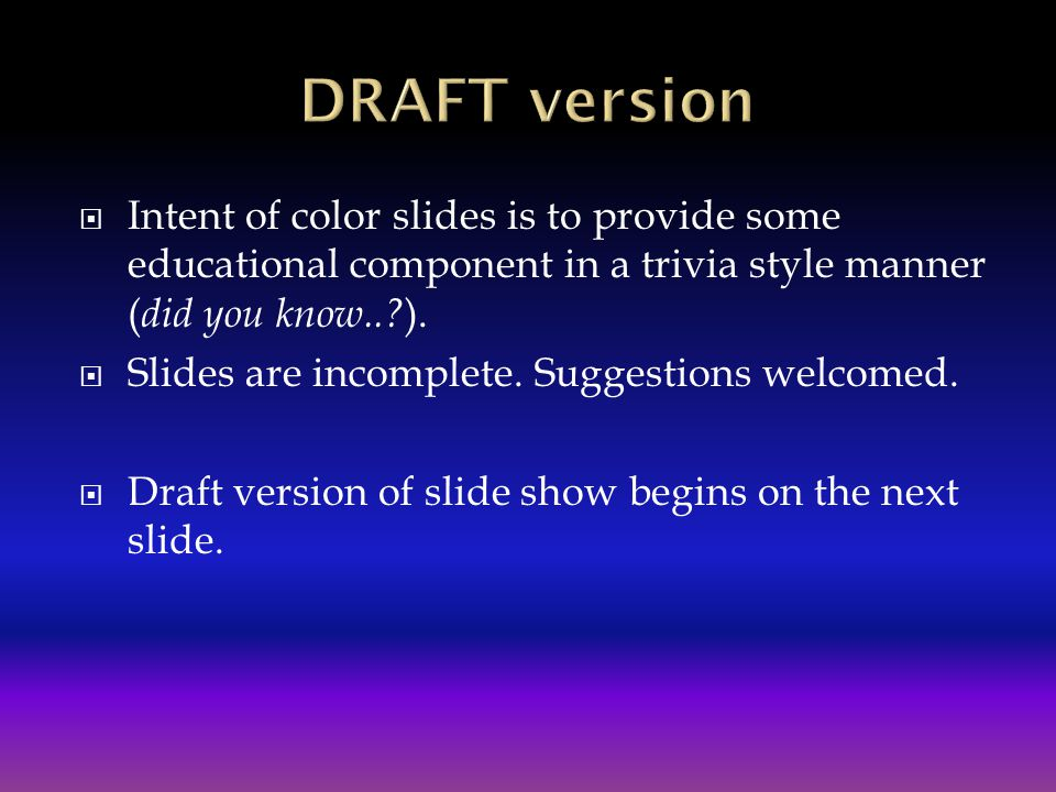 DRAFT version Intent of color slides is to provide some educational component in a trivia style manner (did you know.. ).