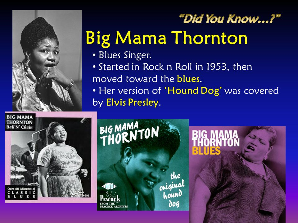 Big Mama Thornton Did You Know… Blues Singer.