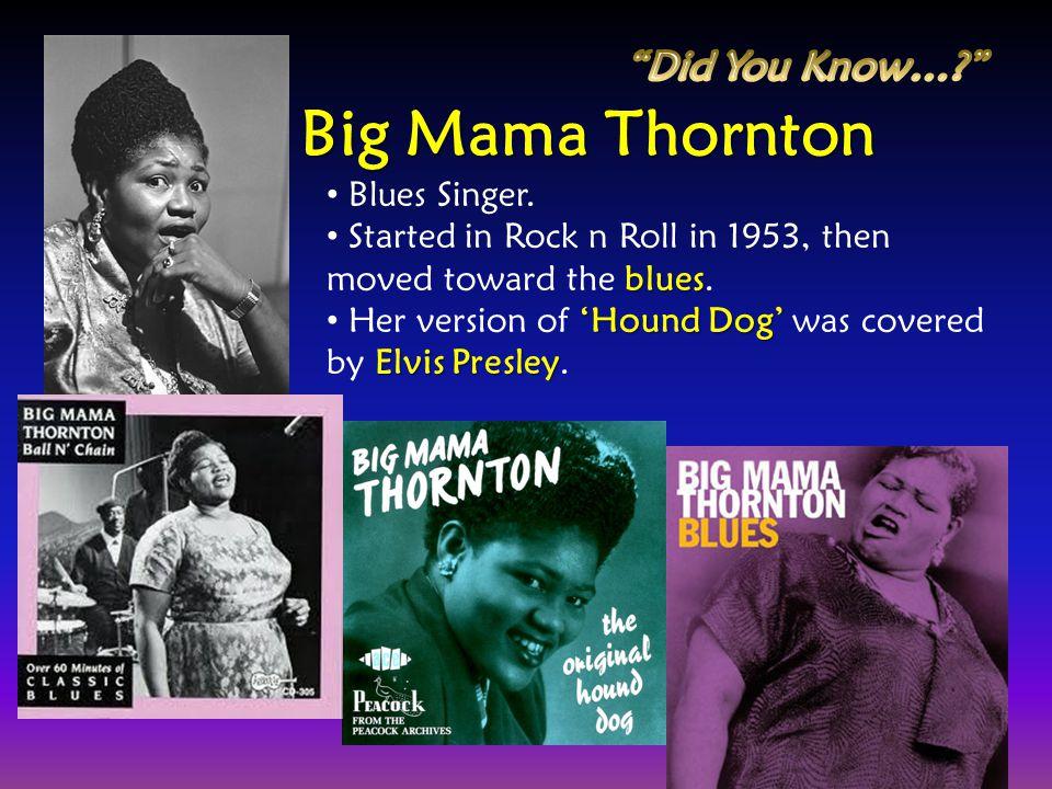 Big Mama Thornton Did You Know… Blues Singer.