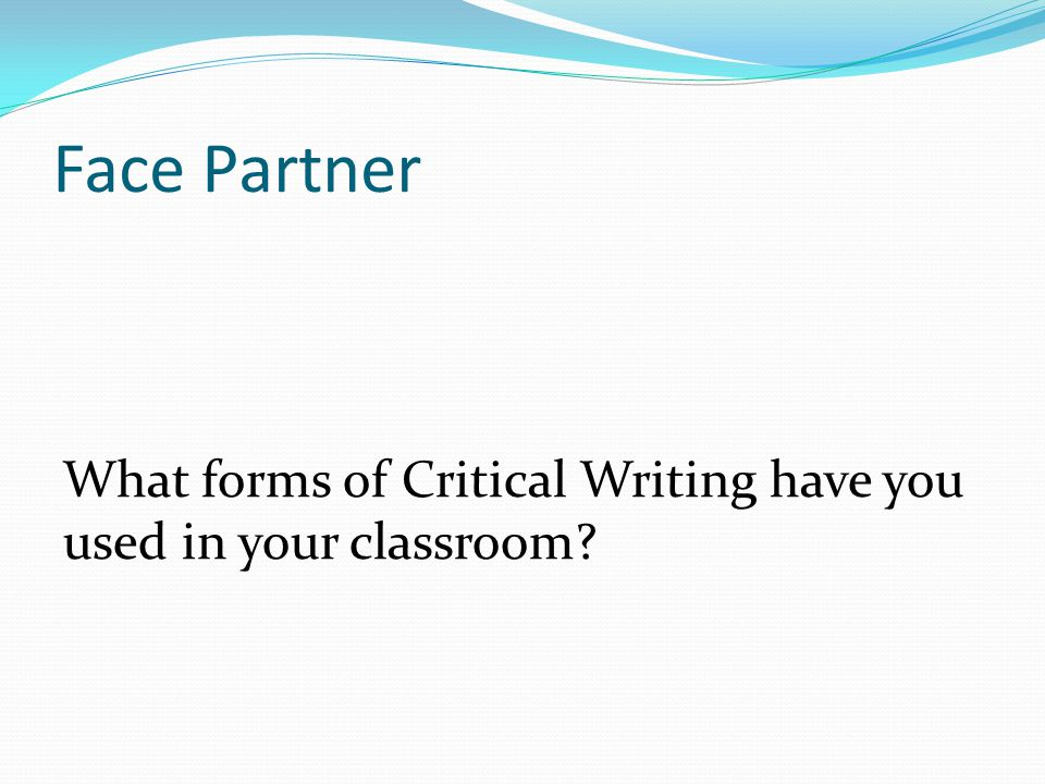 Face Partner What forms of Critical Writing have you used in your classroom