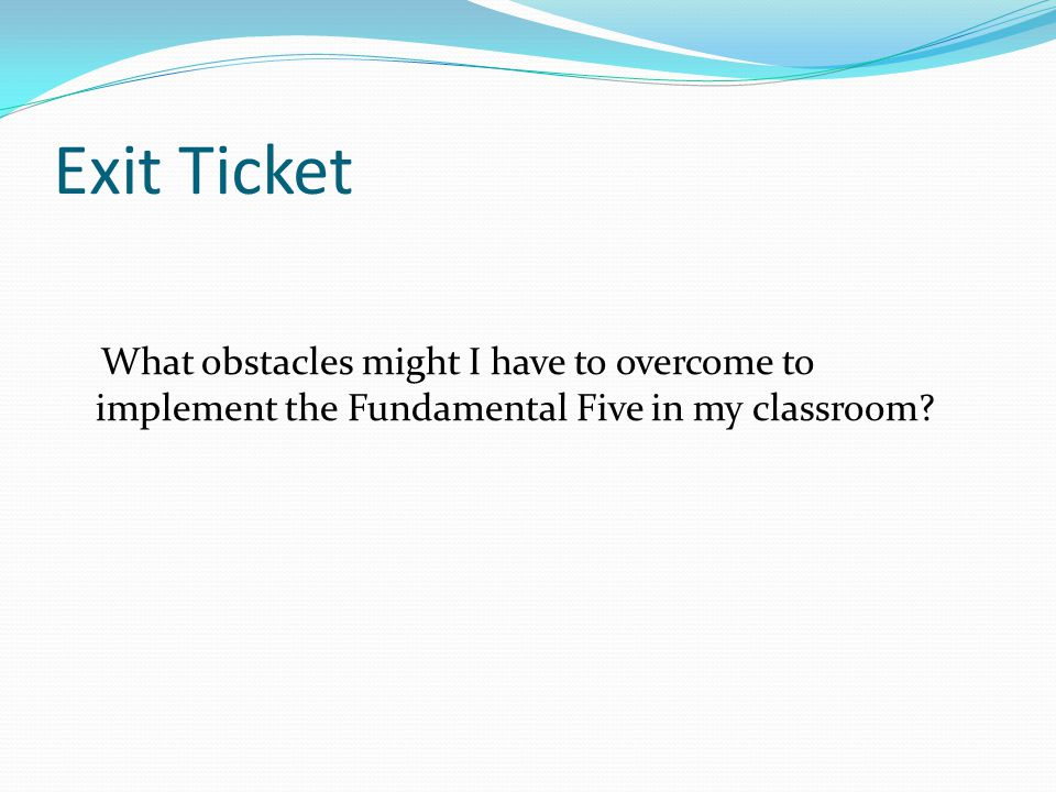 Exit Ticket What obstacles might I have to overcome to implement the Fundamental Five in my classroom