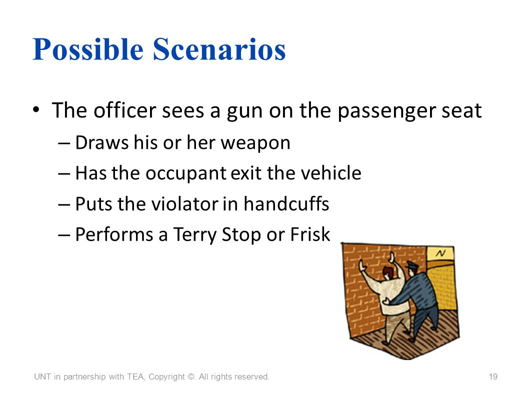 Possible Scenarios The officer sees a gun on the passenger seat