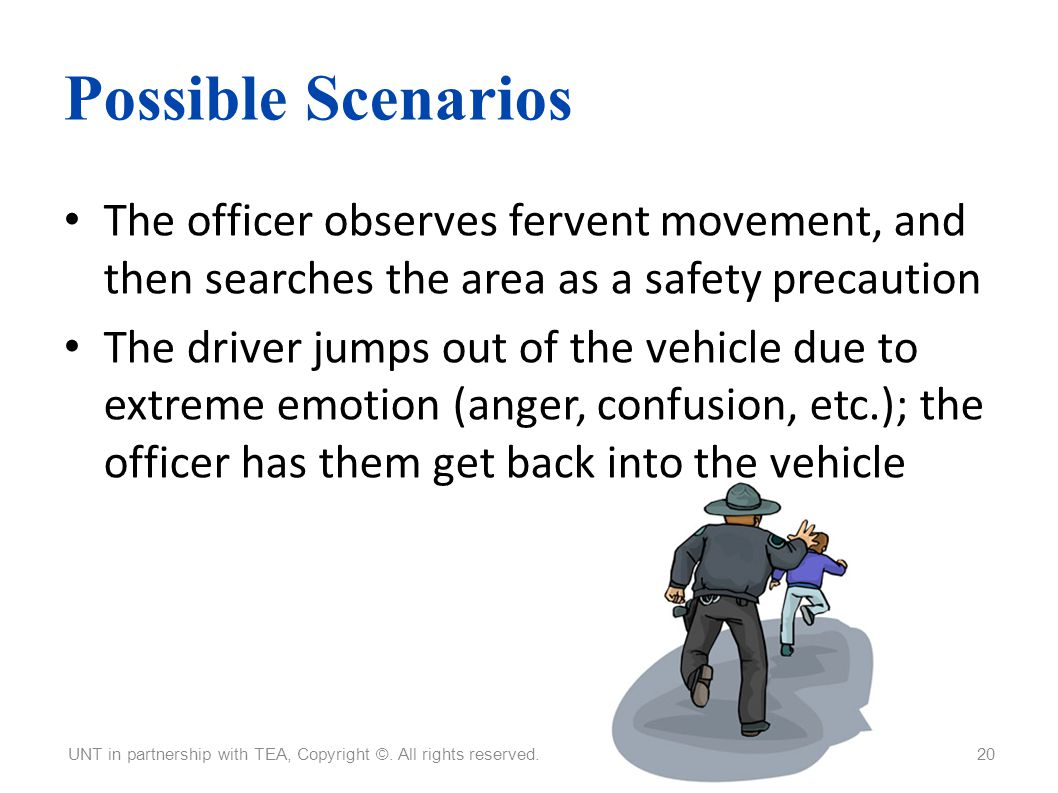 Possible Scenarios The officer observes fervent movement, and then searches the area as a safety precaution.