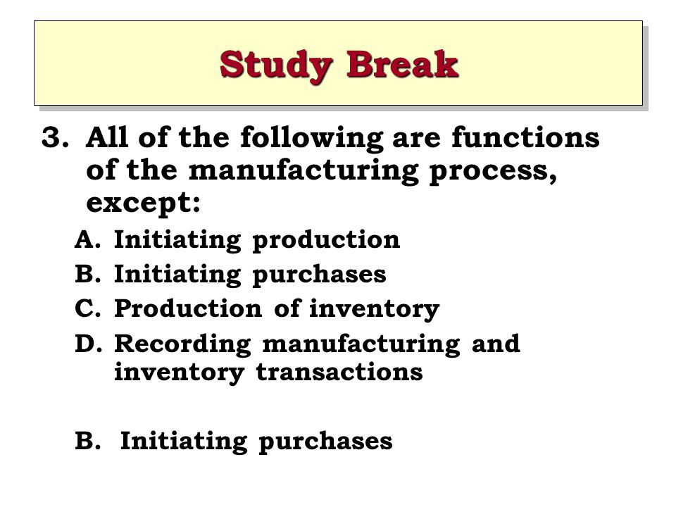 Study Break All of the following are functions of the manufacturing process, except: Initiating production.