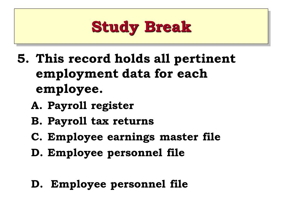 Study Break This record holds all pertinent employment data for each employee. Payroll register. Payroll tax returns.
