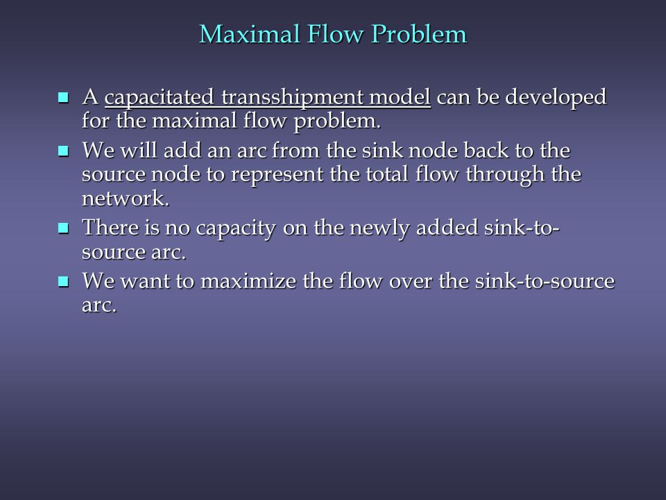 Maximal Flow Problem A capacitated transshipment model can be developed for the maximal flow problem.