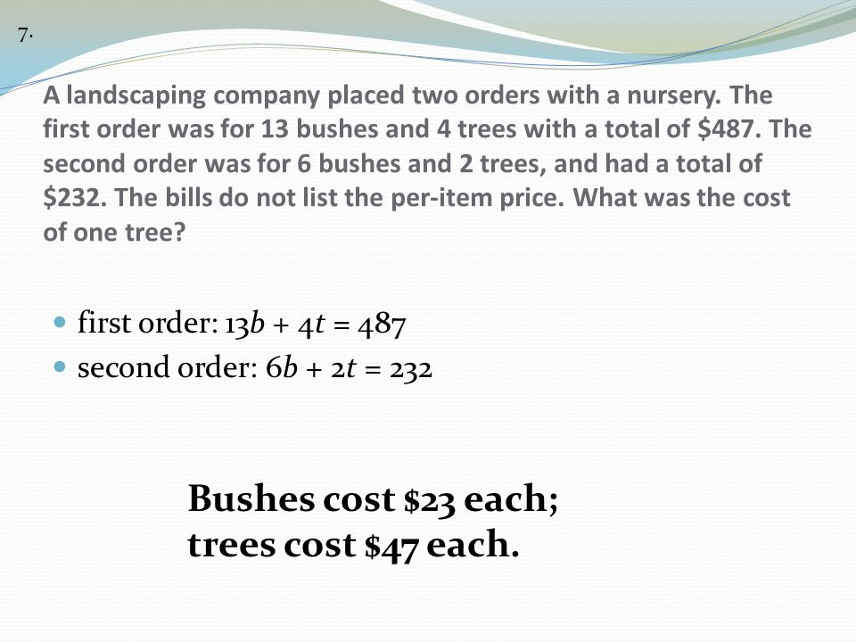 Bushes cost $23 each; trees cost $47 each. first order: 13b + 4t = 487