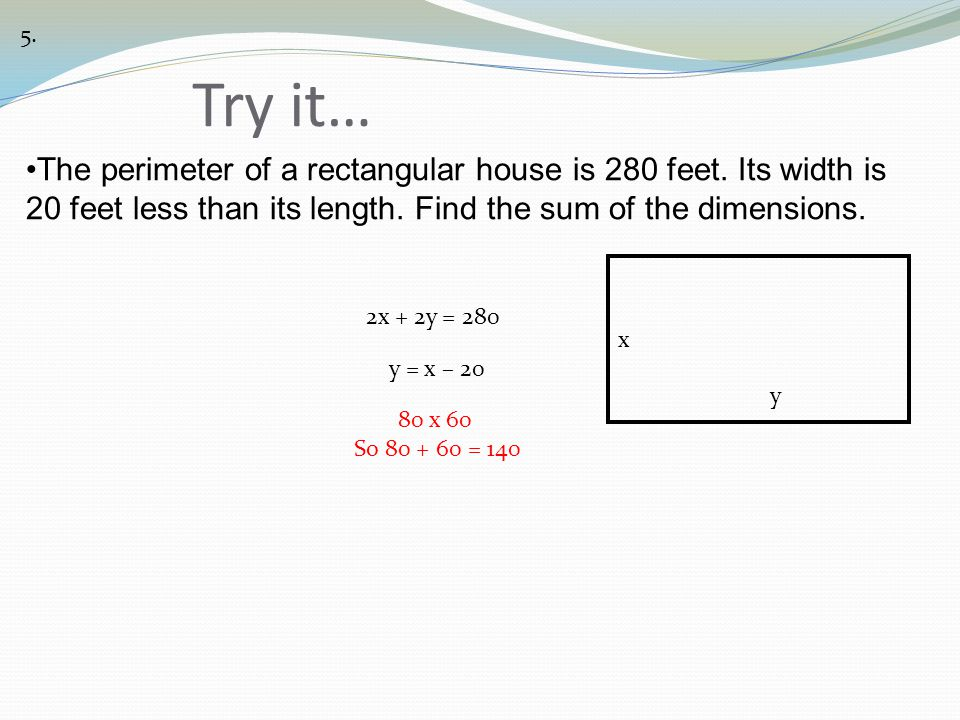 5. Try it… The perimeter of a rectangular house is 280 feet. Its width is 20 feet less than its length. Find the sum of the dimensions.