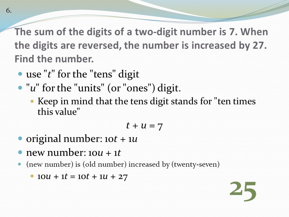 6. The sum of the digits of a two-digit number is 7. When the digits are reversed, the number is increased by 27. Find the number.