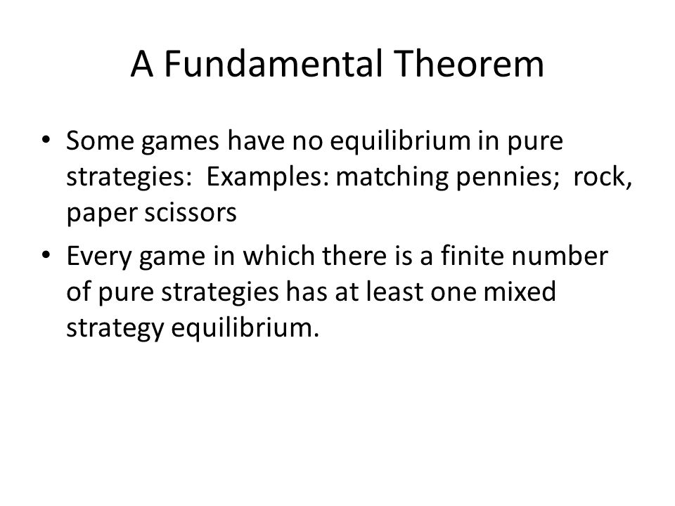 A Fundamental Theorem Some games have no equilibrium in pure strategies: Examples: matching pennies; rock, paper scissors.