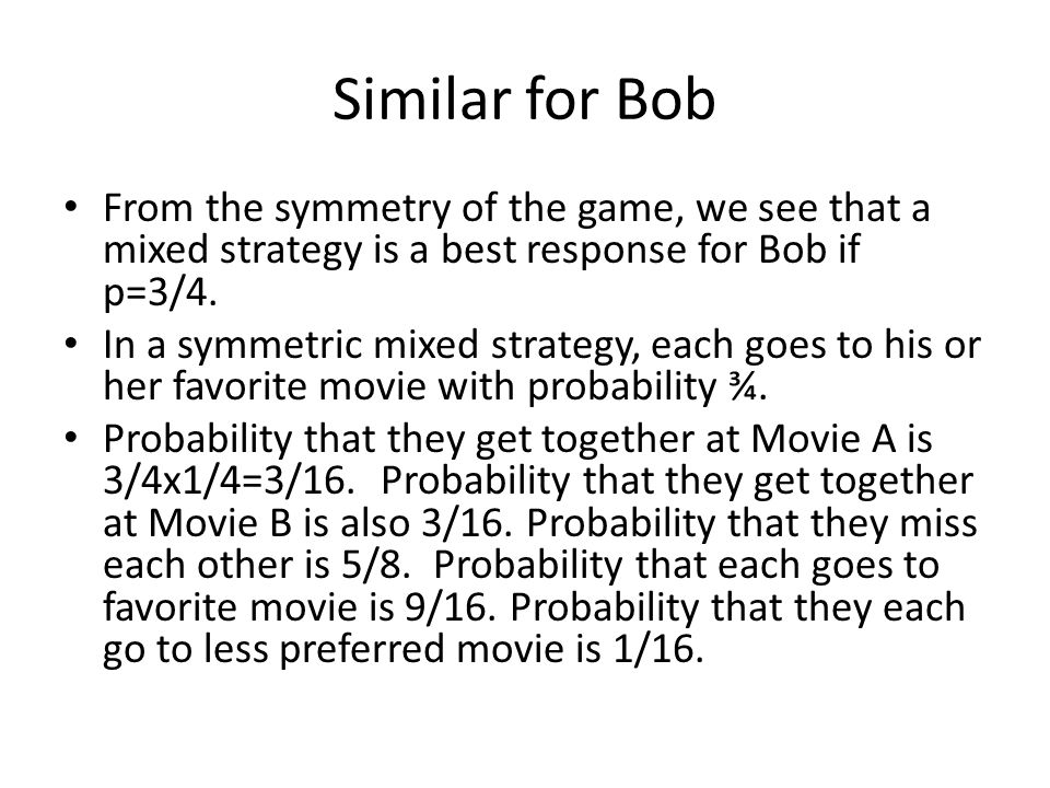 Similar for Bob From the symmetry of the game, we see that a mixed strategy is a best response for Bob if p=3/4.