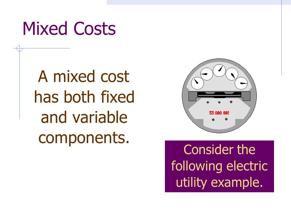 Mixed Costs A mixed cost has both fixed and variable components.