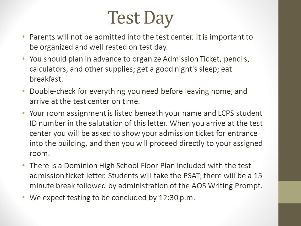 Test Day Parents will not be admitted into the test center. It is important to be organized and well rested on test day.