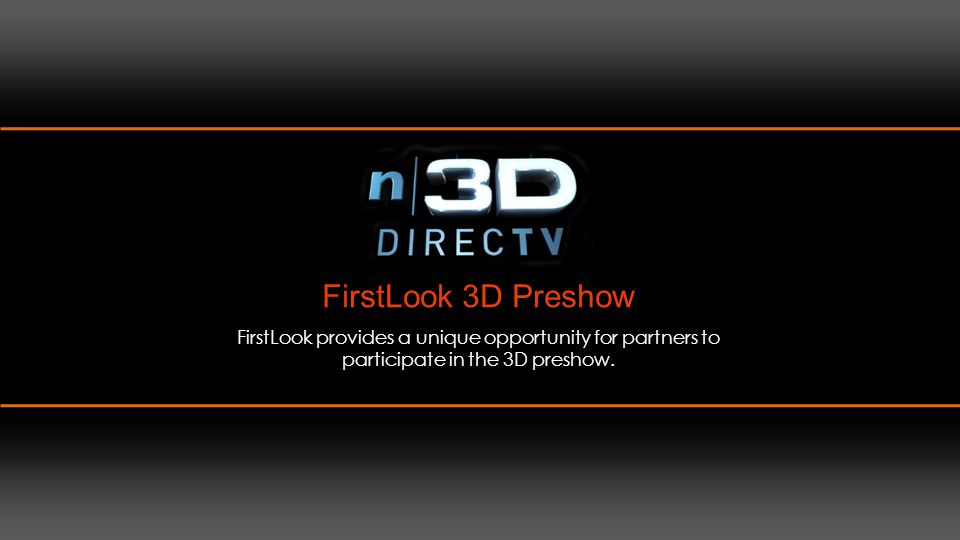 FirstLook 3D Preshow FirstLook provides a unique opportunity for partners to participate in the 3D preshow.