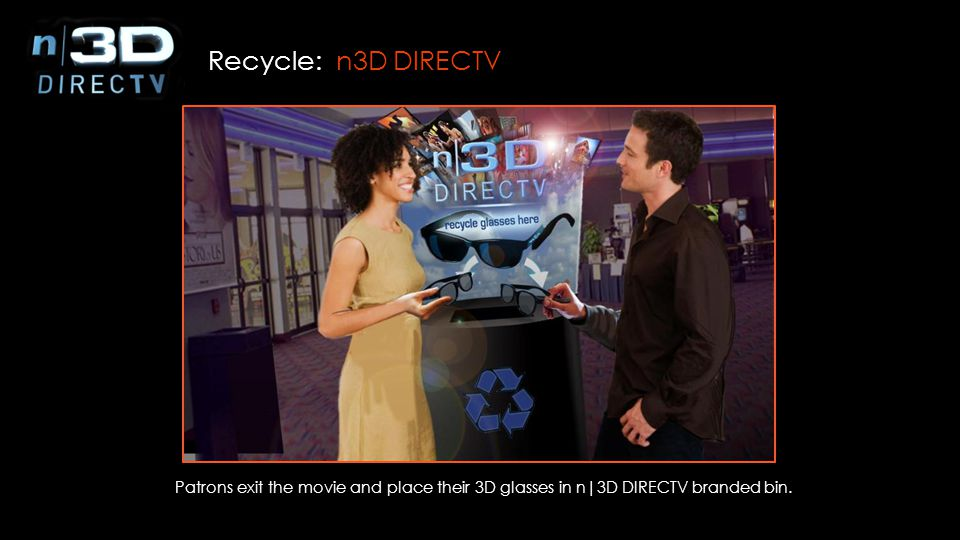Recycle: n3D DIRECTV Patrons exit the movie and place their 3D glasses in n|3D DIRECTV branded bin.