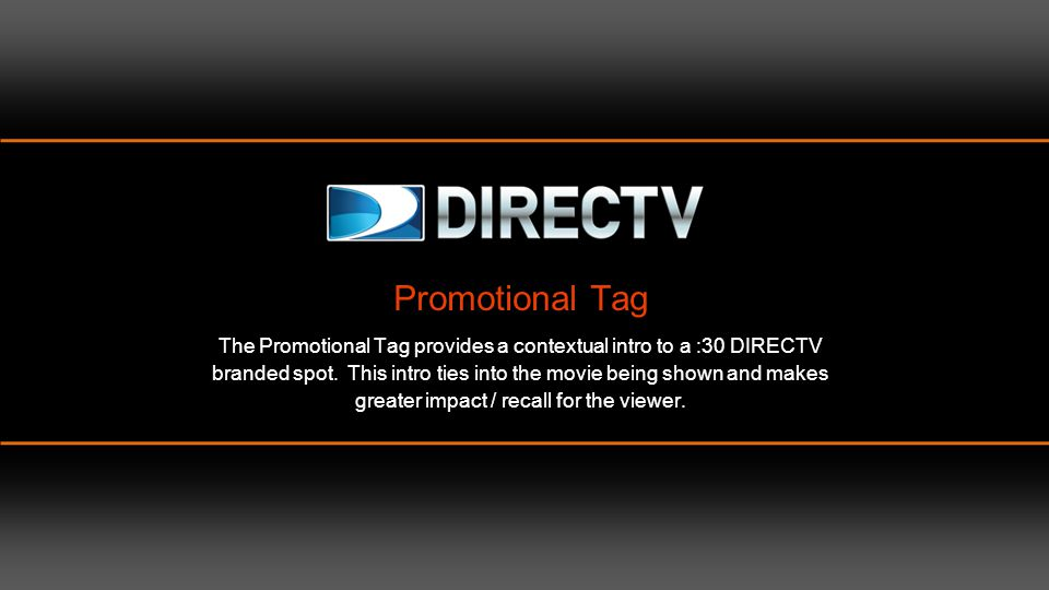 Promotional Tag The Promotional Tag provides a contextual intro to a :30 DIRECTV branded spot. This intro ties into the movie being shown and makes greater impact / recall for the viewer.
