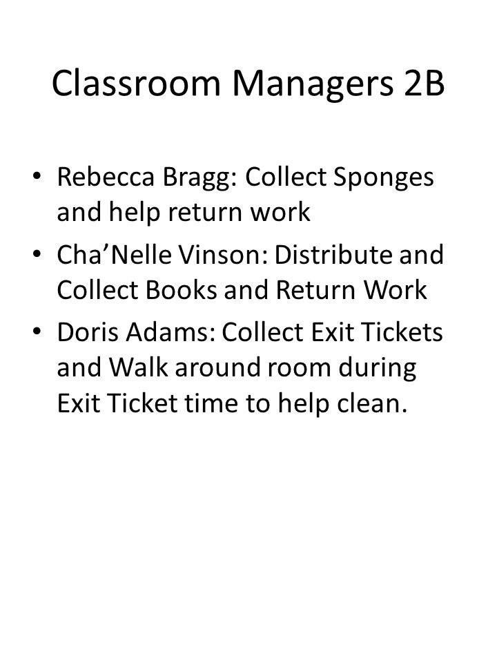 Classroom Managers 2B Rebecca Bragg: Collect Sponges and help return work. Cha'Nelle Vinson: Distribute and Collect Books and Return Work.