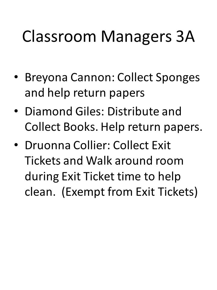 Classroom Managers 3A Breyona Cannon: Collect Sponges and help return papers. Diamond Giles: Distribute and Collect Books. Help return papers.