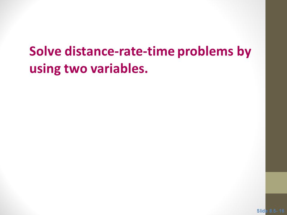 Solve distance-rate-time problems by using two variables.