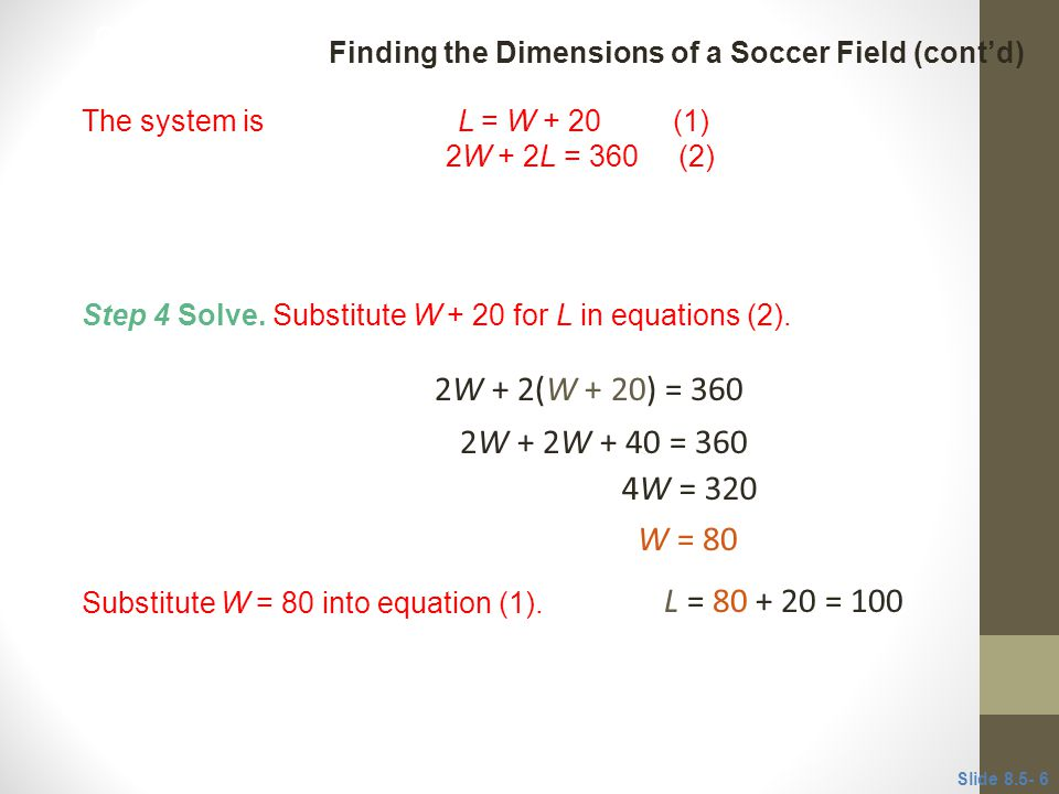 CLASSROOM EXAMPLE 1 Finding the Dimensions of a Soccer Field (cont'd) The system is L = W + 20 (1)