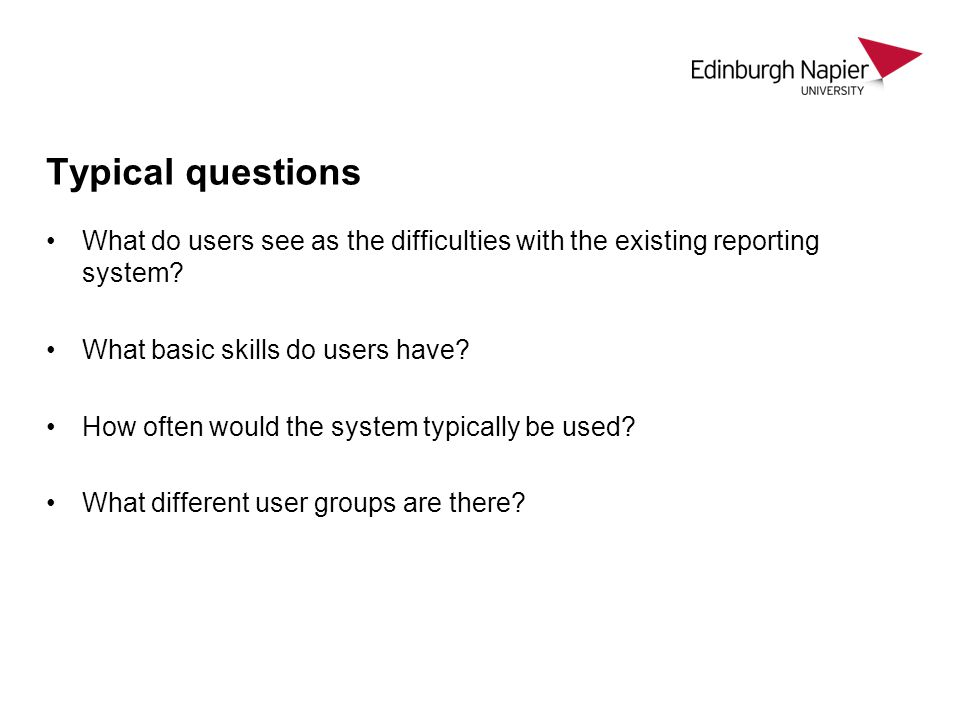 Typical questions What do users see as the difficulties with the existing reporting system What basic skills do users have