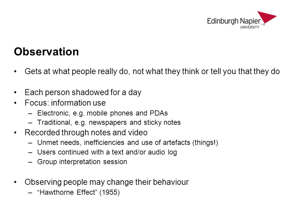 Observation Gets at what people really do, not what they think or tell you that they do. Each person shadowed for a day.