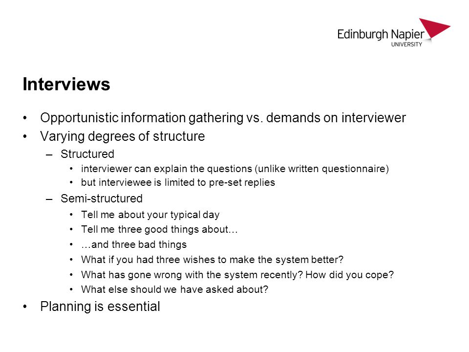 Interviews Opportunistic information gathering vs. demands on interviewer. Varying degrees of structure.