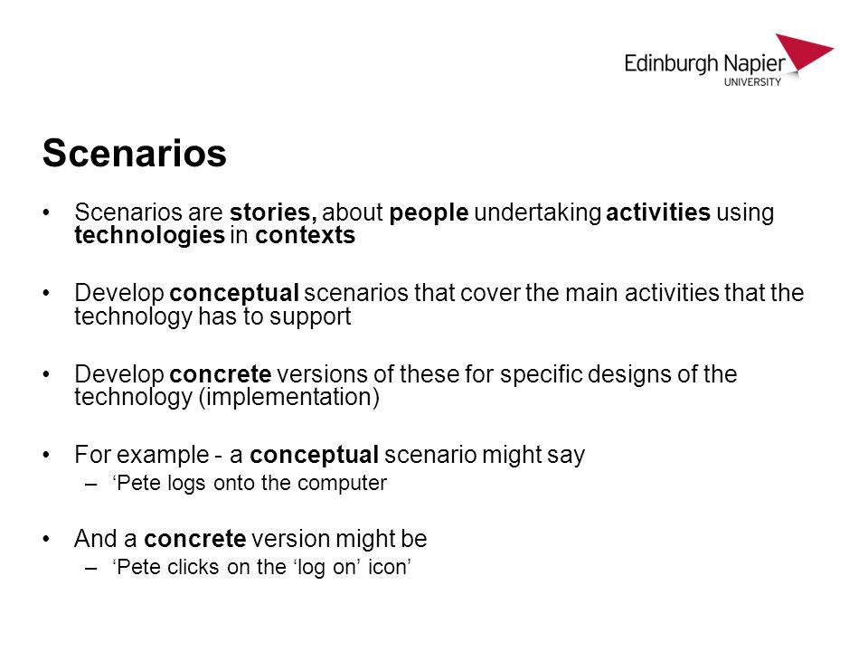 Scenarios Scenarios are stories, about people undertaking activities using technologies in contexts.
