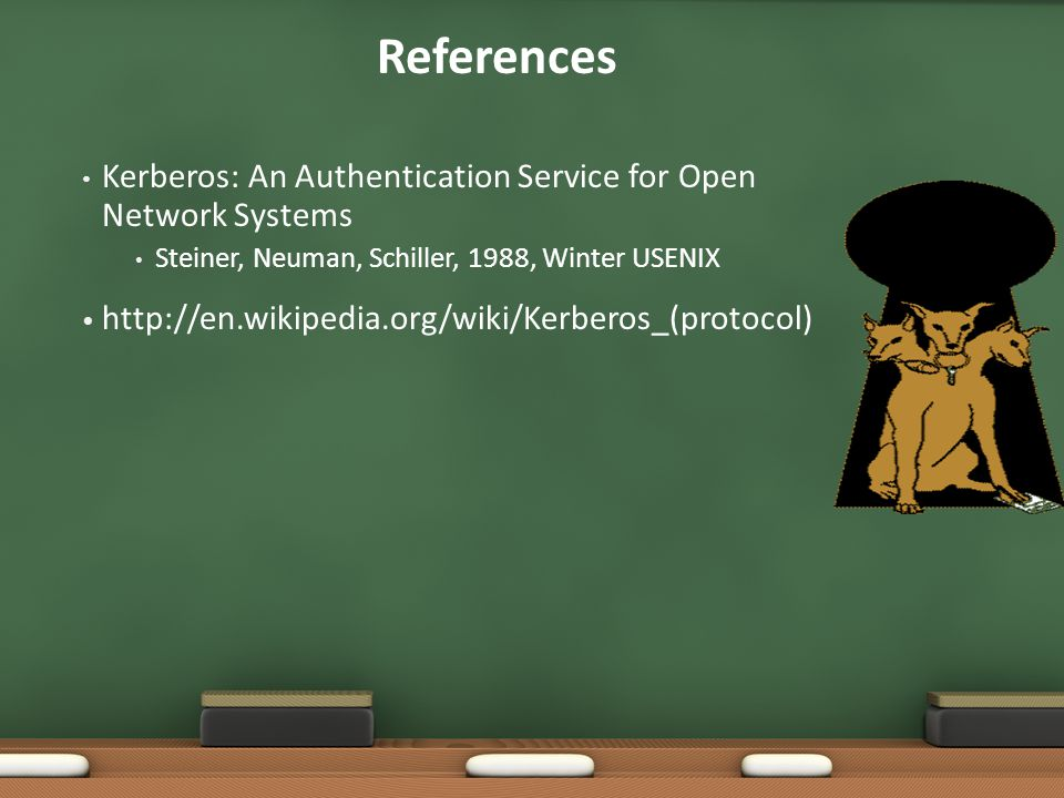 References Kerberos: An Authentication Service for Open Network Systems. Steiner, Neuman, Schiller, 1988, Winter USENIX.