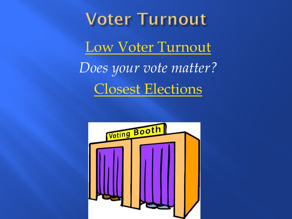 Low Voter Turnout Does your vote matter Closest Elections