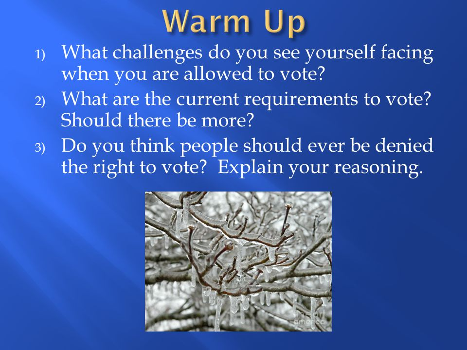Warm Up What challenges do you see yourself facing when you are allowed to vote What are the current requirements to vote Should there be more