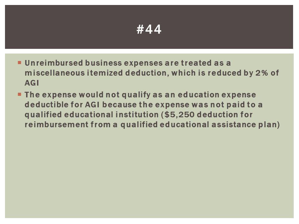 #44 Unreimbursed business expenses are treated as a miscellaneous itemized deduction, which is reduced by 2% of AGI.