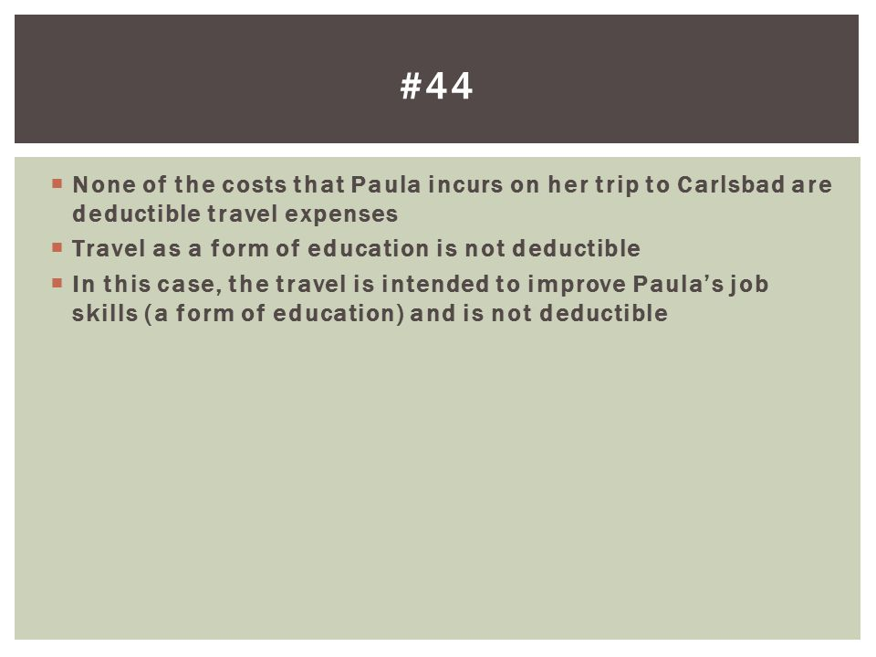 #44 None of the costs that Paula incurs on her trip to Carlsbad are deductible travel expenses. Travel as a form of education is not deductible.