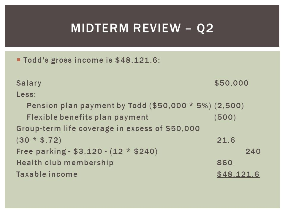 Midterm Review – Q2 Todd s gross income is $48,121.6: Salary $50,000