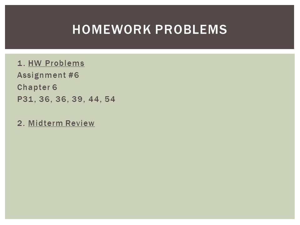 Homework Problems 1. HW Problems Assignment #6 Chapter 6 P31, 36, 36, 39, 44, 54 2. Midterm Review