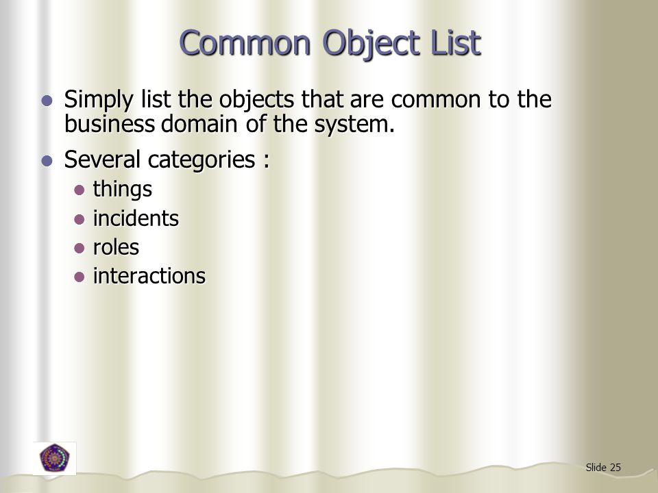 Common Object List Simply list the objects that are common to the business domain of the system. Several categories :