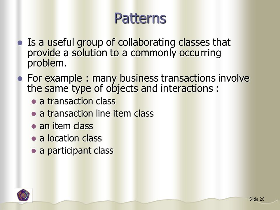 Patterns Is a useful group of collaborating classes that provide a solution to a commonly occurring problem.