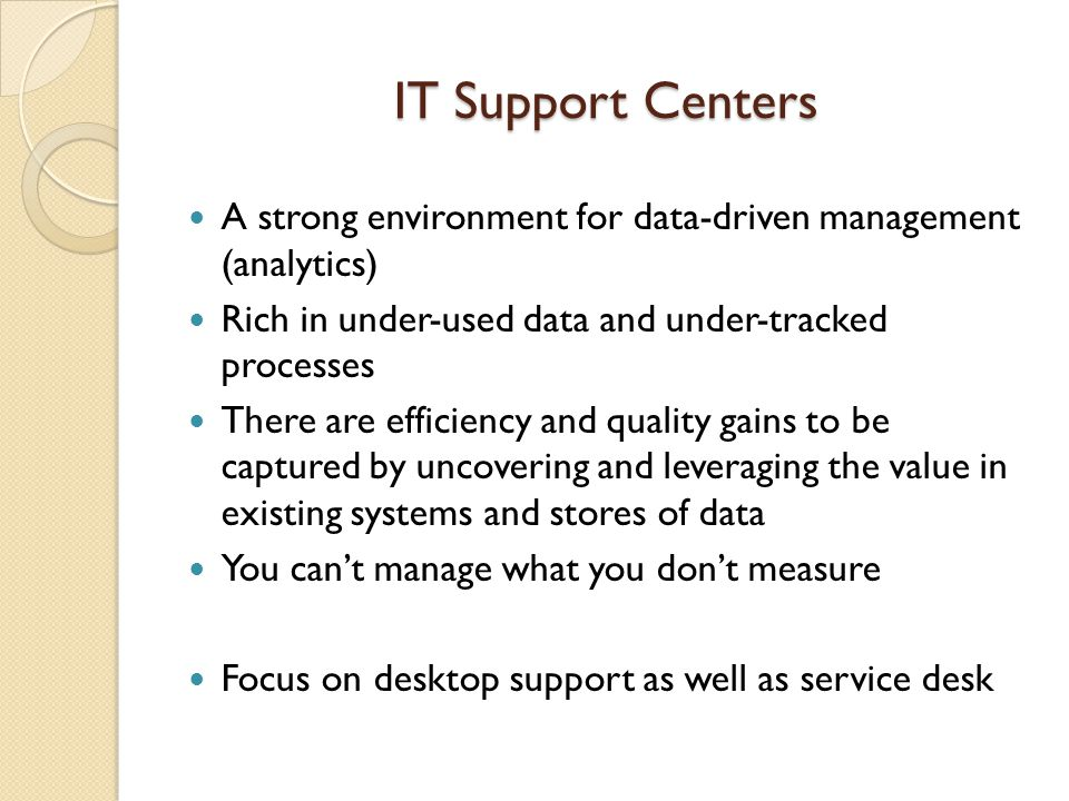 IT Support Centers A strong environment for data-driven management (analytics) Rich in under-used data and under-tracked processes.
