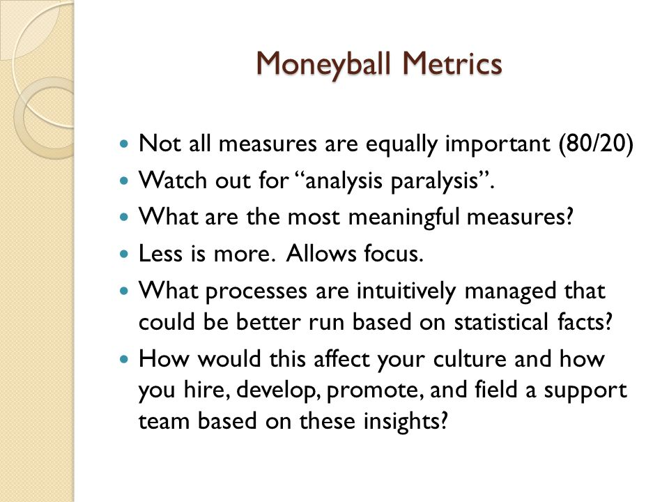Moneyball Metrics Not all measures are equally important (80/20)