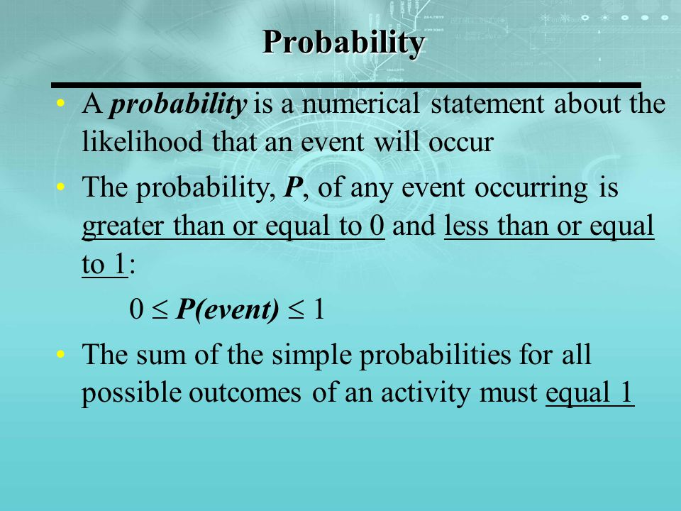 Probability A probability is a numerical statement about the likelihood that an event will occur.