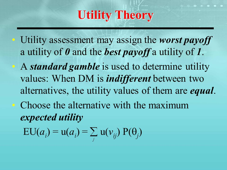 Utility Theory Utility assessment may assign the worst payoff a utility of 0 and the best payoff a utility of 1.