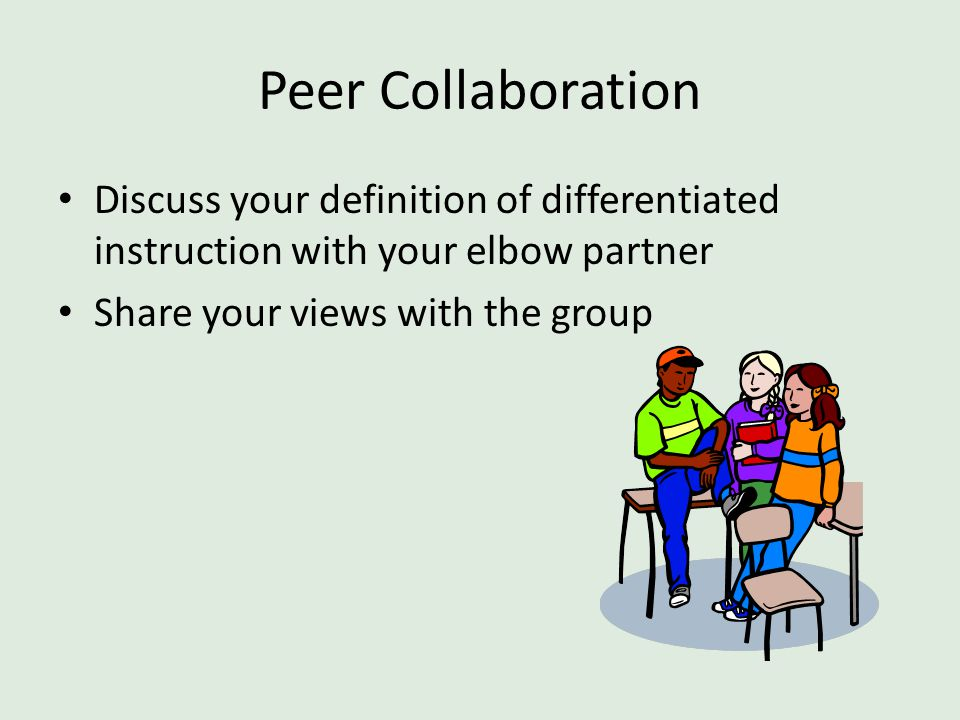 Peer Collaboration Discuss your definition of differentiated instruction with your elbow partner.