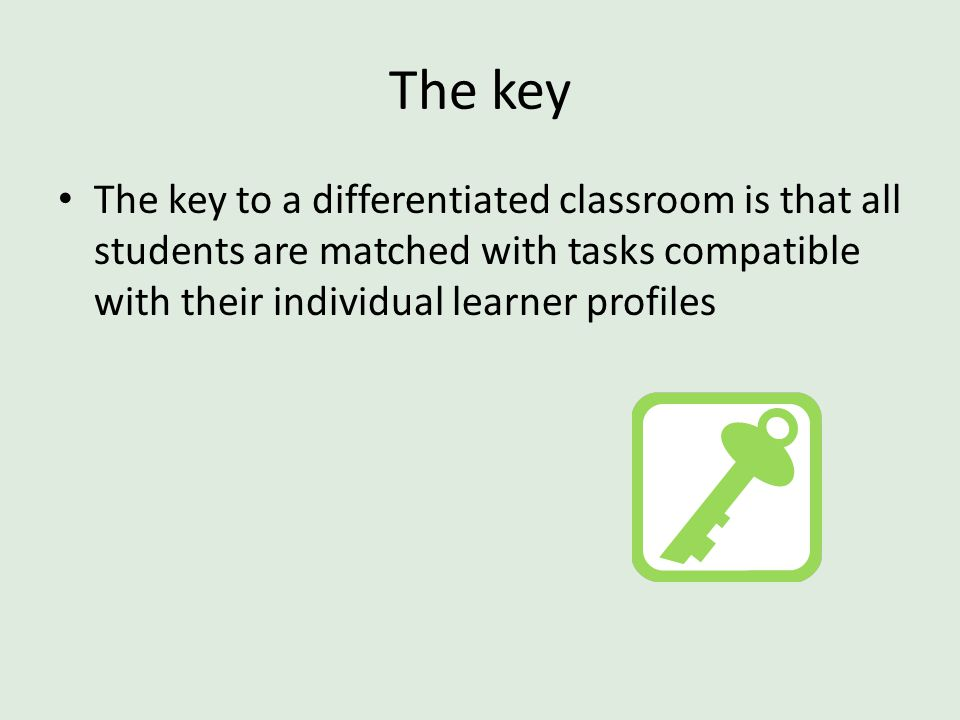 The key The key to a differentiated classroom is that all students are matched with tasks compatible with their individual learner profiles.