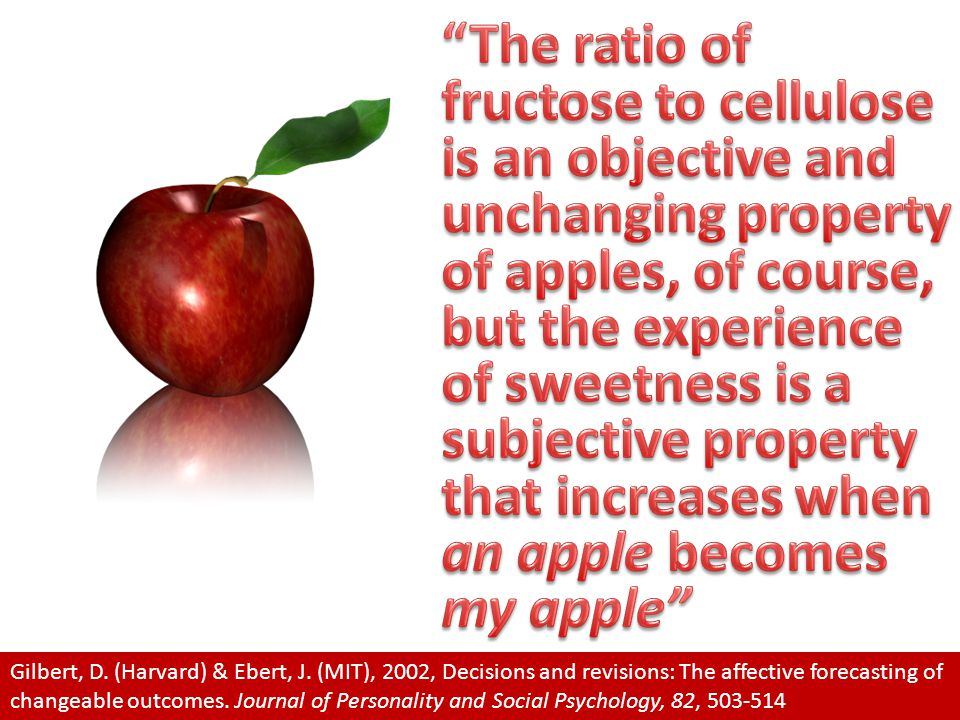 The ratio of fructose to cellulose is an objective and unchanging property of apples, of course, but the experience of sweetness is a subjective property that increases when an apple becomes my apple