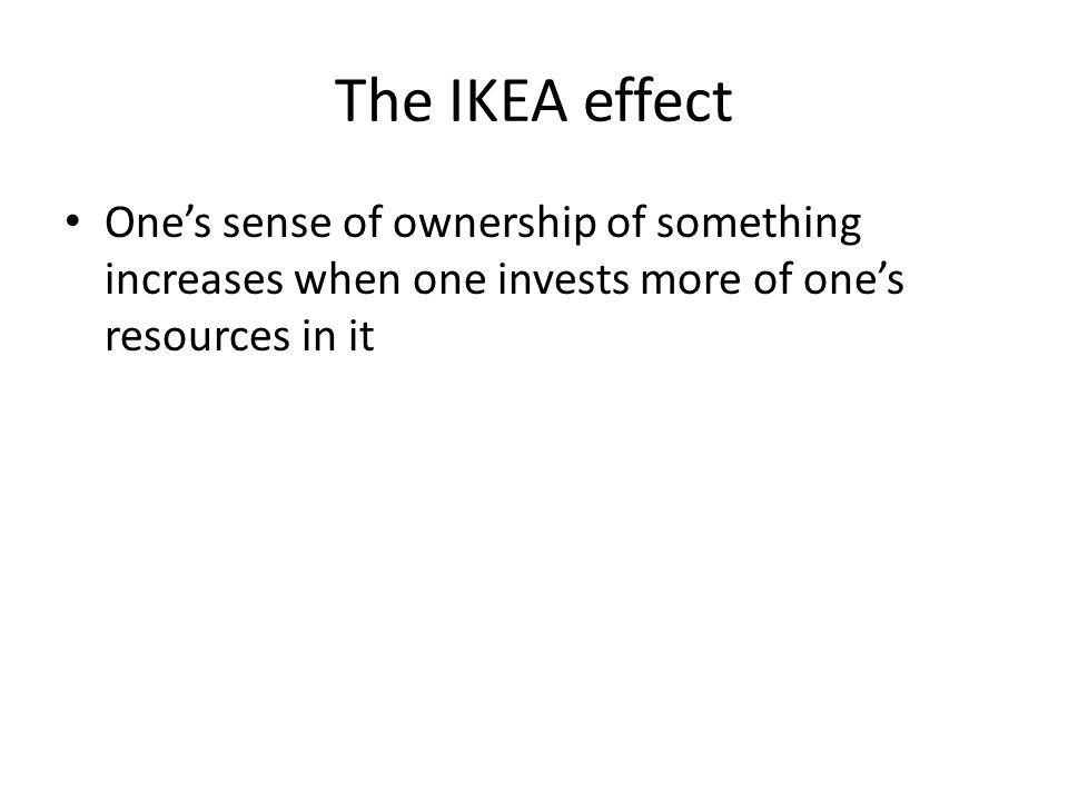 The IKEA effect One's sense of ownership of something increases when one invests more of one's resources in it.