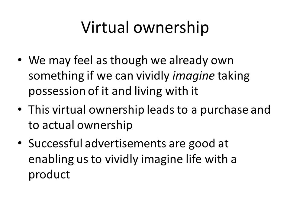 Virtual ownership We may feel as though we already own something if we can vividly imagine taking possession of it and living with it.