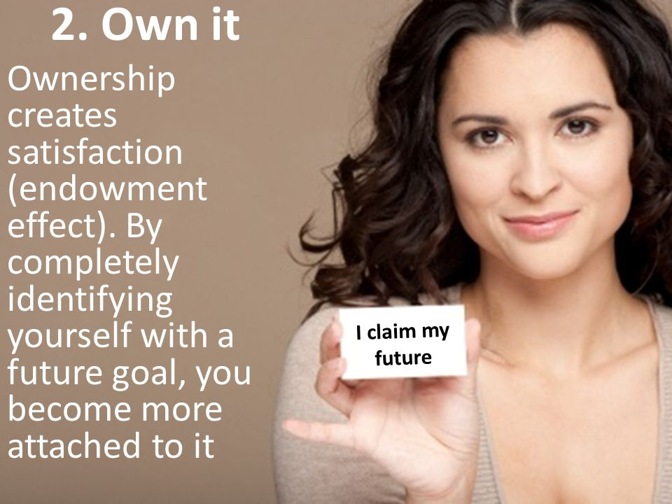 2. Own it Ownership creates satisfaction (endowment effect). By completely identifying yourself with a future goal, you become more attached to it.