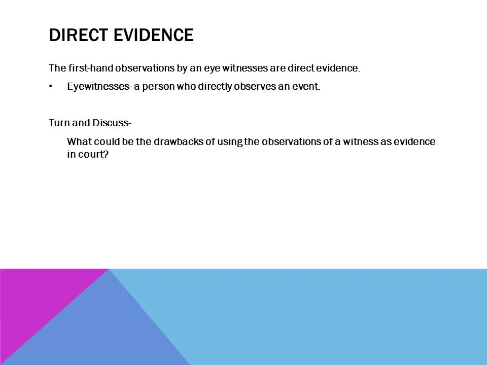 Direct Evidence The first-hand observations by an eye witnesses are direct evidence. Eyewitnesses- a person who directly observes an event.