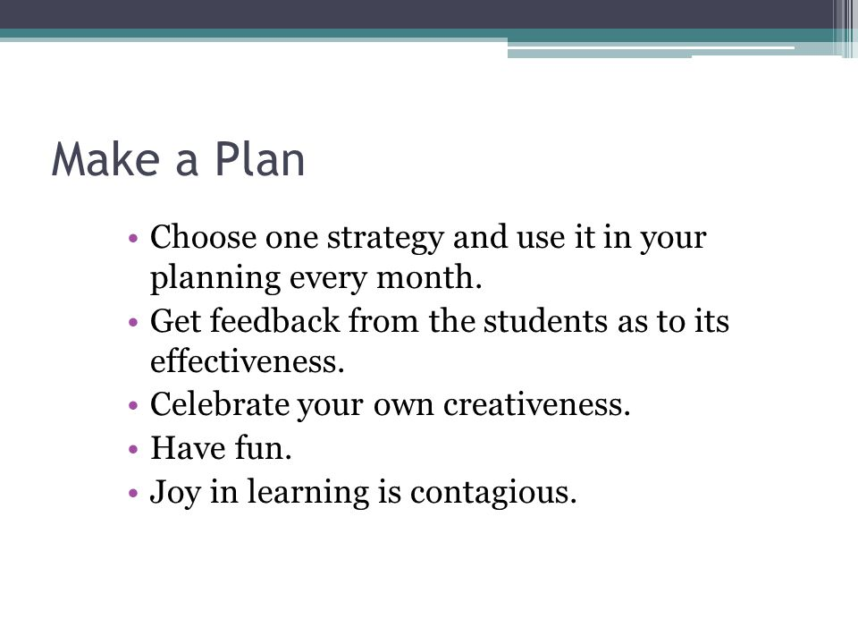 Make a Plan Choose one strategy and use it in your planning every month. Get feedback from the students as to its effectiveness.